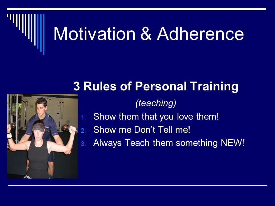 3 Rules of Personal Training (teaching) 1.Show them that you love them.