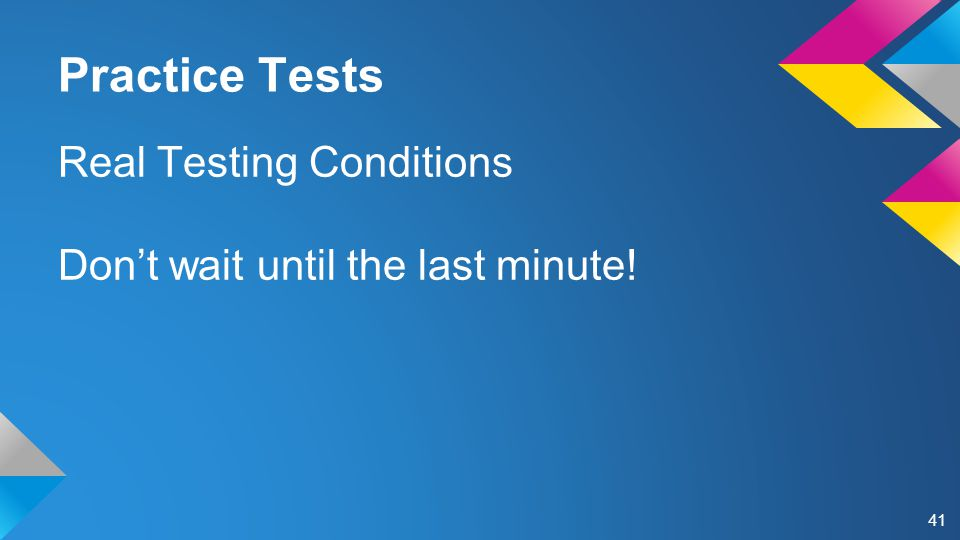 Practice Tests Real Testing Conditions Don't wait until the last minute! 41