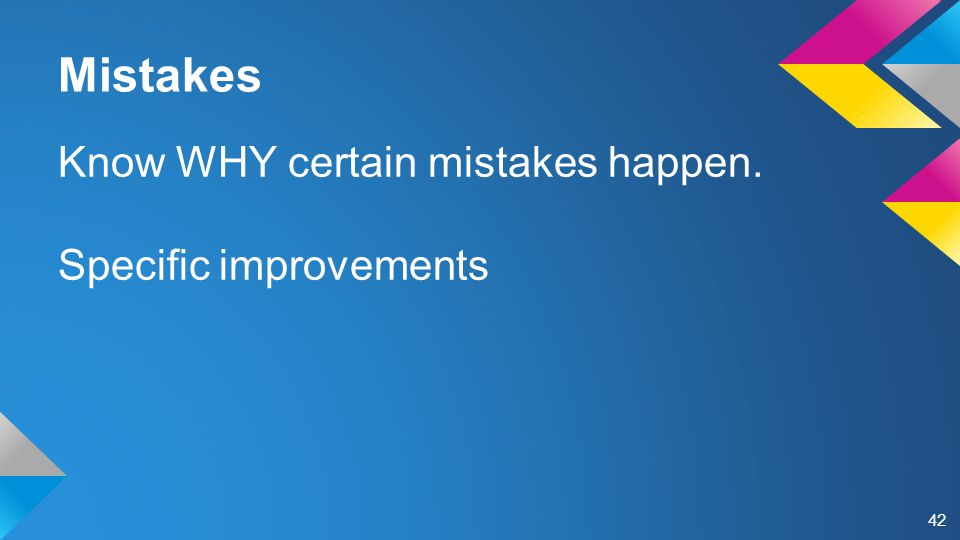 Mistakes Know WHY certain mistakes happen. Specific improvements 42