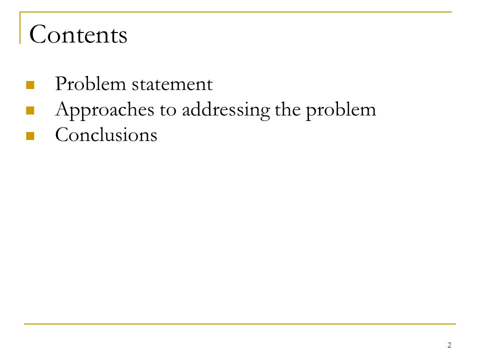 2 Contents Problem statement Approaches to addressing the problem Conclusions