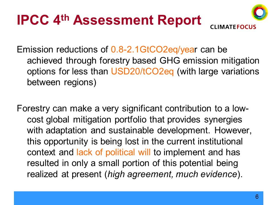 6 IPCC 4 th Assessment Report Emission reductions of 0.8-2.1GtCO2eq/year can be achieved through forestry based GHG emission mitigation options for less than USD20/tCO2eq (with large variations between regions) Forestry can make a very significant contribution to a low- cost global mitigation portfolio that provides synergies with adaptation and sustainable development.