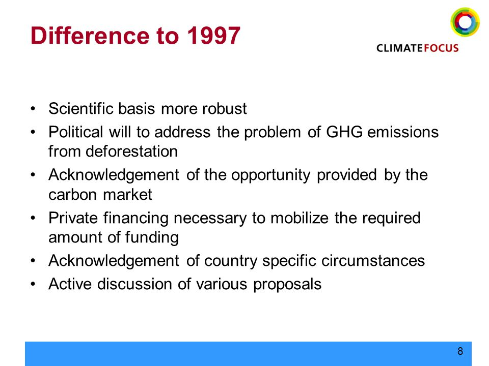 8 Difference to 1997 Scientific basis more robust Political will to address the problem of GHG emissions from deforestation Acknowledgement of the opportunity provided by the carbon market Private financing necessary to mobilize the required amount of funding Acknowledgement of country specific circumstances Active discussion of various proposals