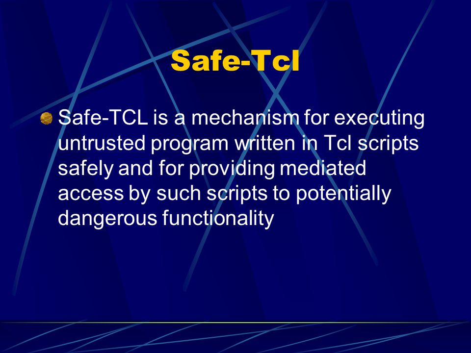 Safe-Tcl Safe-TCL is a mechanism for executing untrusted program written in Tcl scripts safely and for providing mediated access by such scripts to po