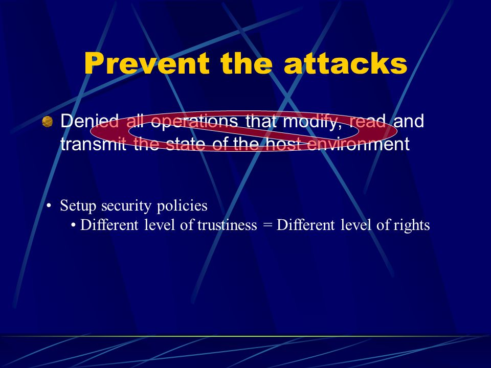Prevent the attacks Denied all operations that modify, read and transmit the state of the host environment Setup security policies Different level of