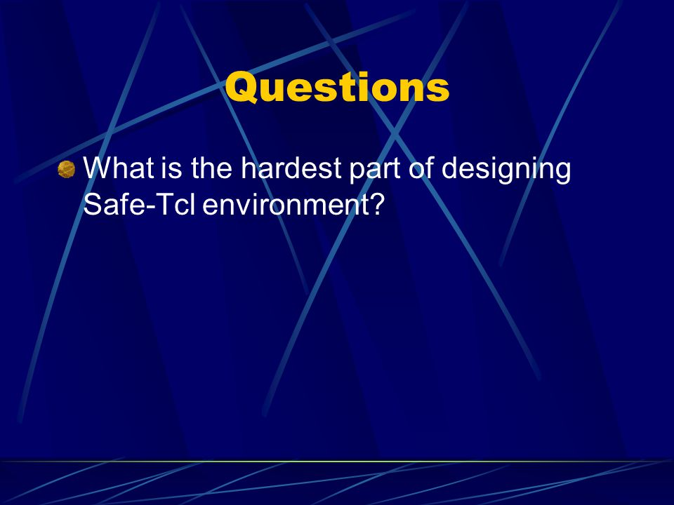 Questions What is the hardest part of designing Safe-Tcl environment?