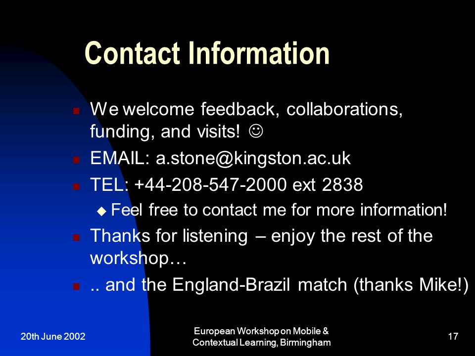 20th June 2002 European Workshop on Mobile & Contextual Learning, Birmingham 17 Contact Information We welcome feedback, collaborations, funding, and