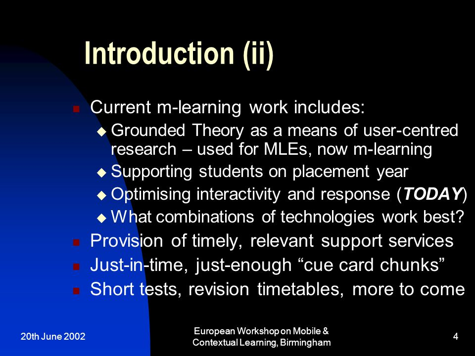 20th June 2002 European Workshop on Mobile & Contextual Learning, Birmingham 4 Introduction (ii) Current m-learning work includes:  Grounded Theory a
