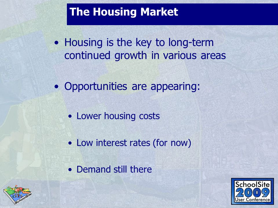 The Housing Market Housing is the key to long-term continued growth in various areas Opportunities are appearing: Lower housing costs Low interest rat