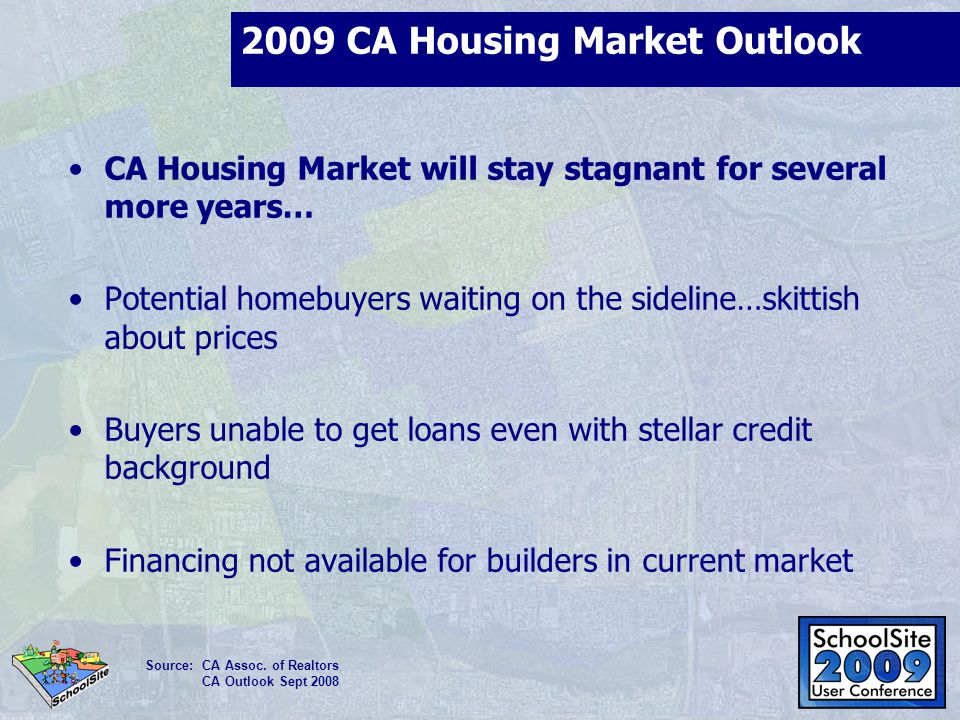 2009 CA Housing Market Outlook CA Housing Market will stay stagnant for several more years… Potential homebuyers waiting on the sideline…skittish abou