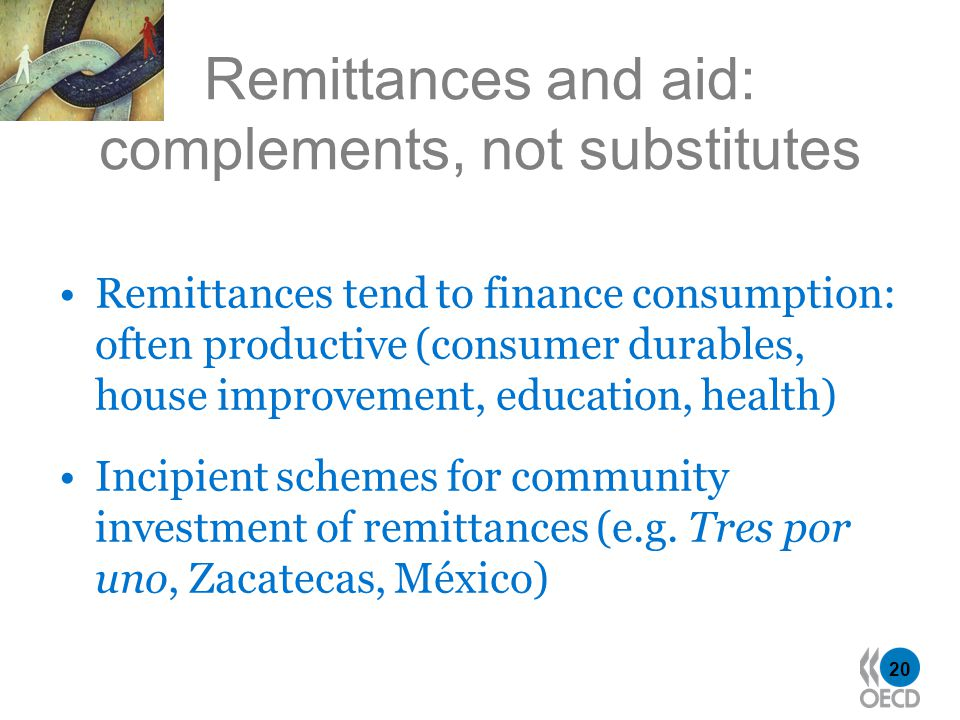 20 Remittances and aid: complements, not substitutes Remittances tend to finance consumption: often productive (consumer durables, house improvement, education, health) Incipient schemes for community investment of remittances (e.g.