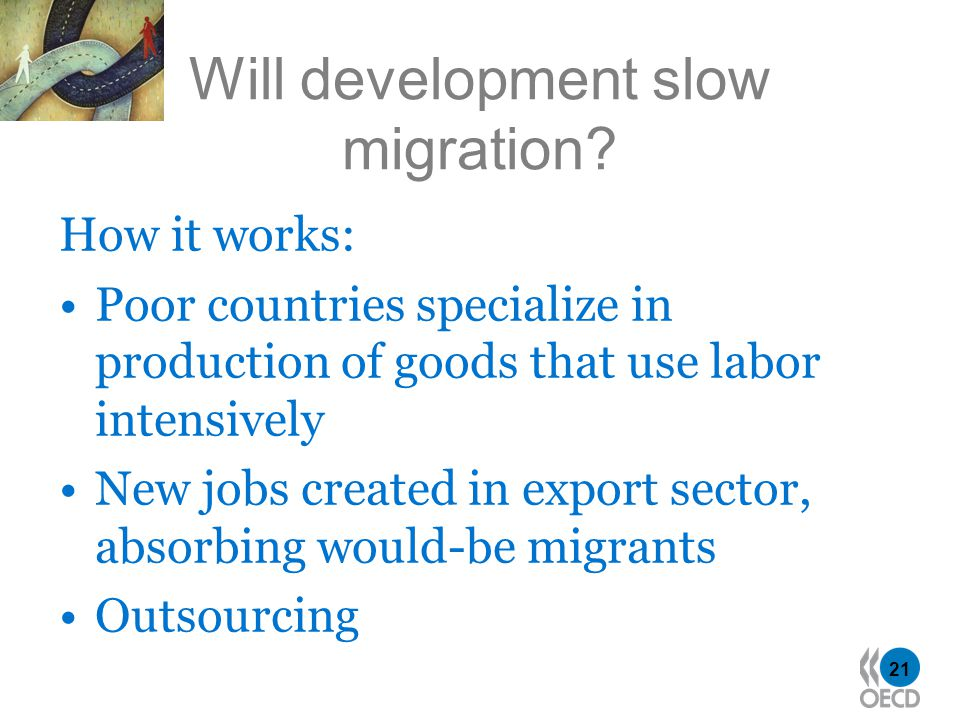 21 Will development slow migration? How it works: Poor countries specialize in production of goods that use labor intensively New jobs created in expo