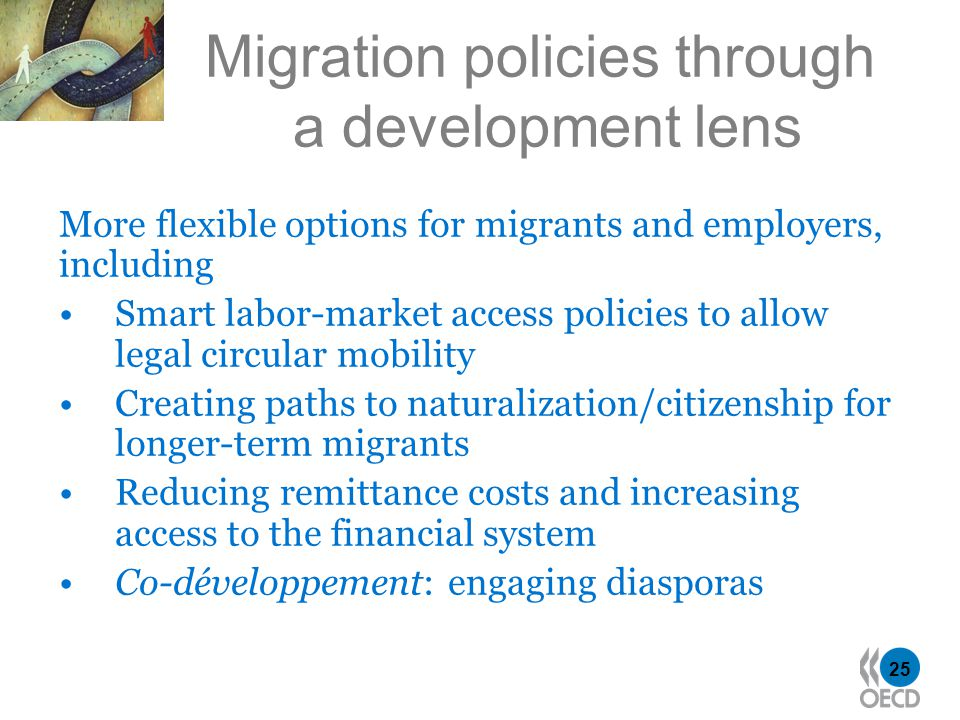 25 Migration policies through a development lens More flexible options for migrants and employers, including Smart labor-market access policies to allow legal circular mobility Creating paths to naturalization/citizenship for longer-term migrants Reducing remittance costs and increasing access to the financial system Co-développement: engaging diasporas