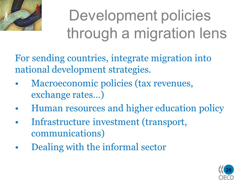 26 Development policies through a migration lens For sending countries, integrate migration into national development strategies. Macroeconomic polici