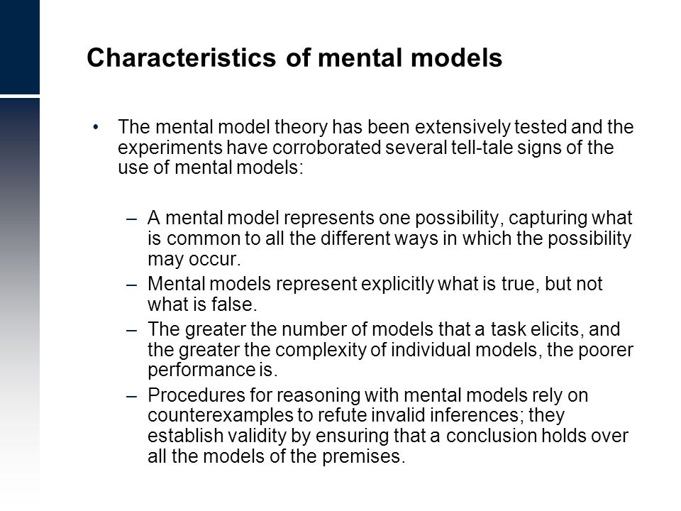 Characteristics of mental models The mental model theory has been extensively tested and the experiments have corroborated several tell-tale signs of