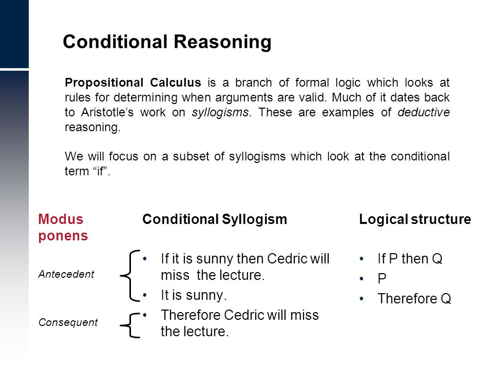 Sample exam questions Which of the following are valid logical inferences: –Modus ponens and modus tollens –Denial of the antecedant and moduls tollens –Denial of the antecedant and affirmation of the consequent –Modus ponens and affirmation of the consequent According to Johnson-Laird reasoning errors occur when: –The reasoner has a low IQ –Multiple mental models are required –Mental models are required –The problems concern probability