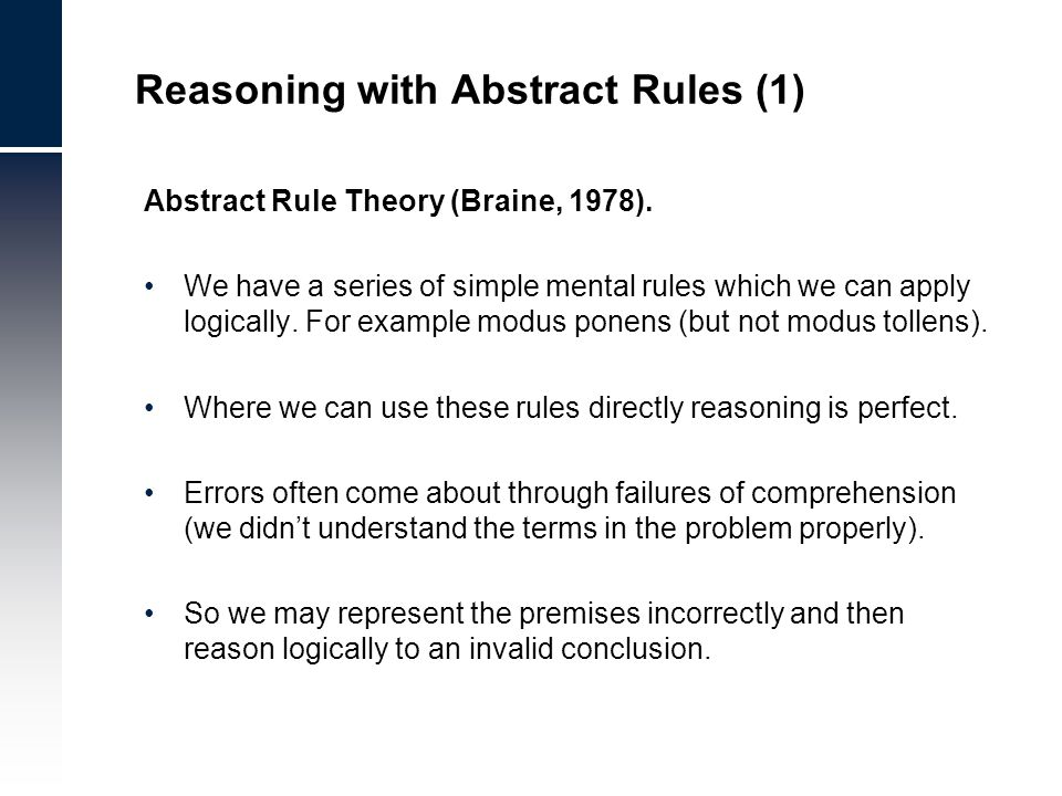 Reasoning with Abstract Rules (1) Abstract Rule Theory (Braine, 1978). We have a series of simple mental rules which we can apply logically. For examp
