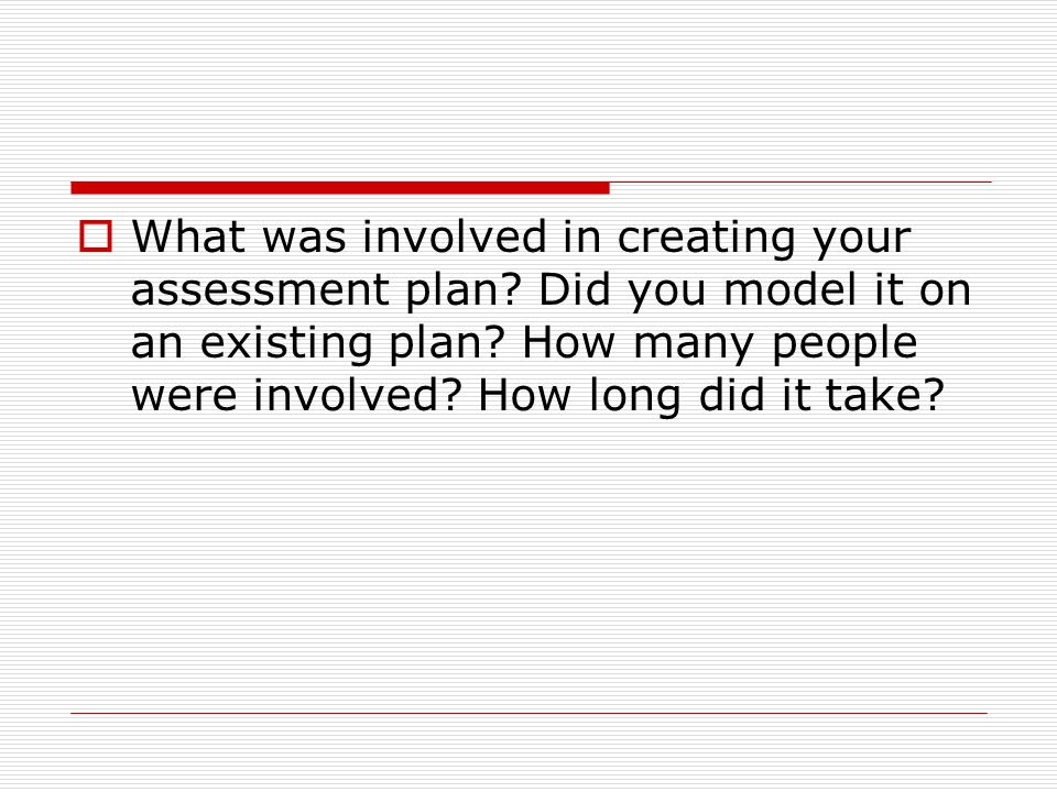  What was involved in creating your assessment plan? Did you model it on an existing plan? How many people were involved? How long did it take?