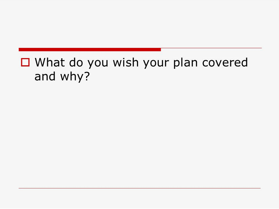  What do you wish your plan covered and why
