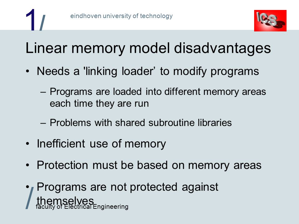 1/1/ / faculty of Electrical Engineering eindhoven university of technology Linear memory model disadvantages Needs a linking loader' to modify programs –Programs are loaded into different memory areas each time they are run –Problems with shared subroutine libraries Inefficient use of memory Protection must be based on memory areas Programs are not protected against themselves