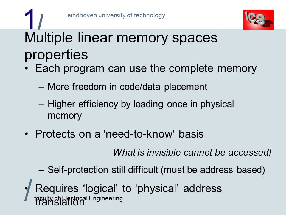 1/1/ / faculty of Electrical Engineering eindhoven university of technology Multiple linear memory spaces properties Each program can use the complete memory –More freedom in code/data placement –Higher efficiency by loading once in physical memory Protects on a need-to-know basis What is invisible cannot be accessed.