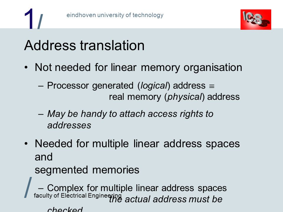 1/1/ / faculty of Electrical Engineering eindhoven university of technology Address translation Not needed for linear memory organisation –Processor generated (logical) address  real memory (physical) address –May be handy to attach access rights to addresses Needed for multiple linear address spaces and segmented memories –Complex for multiple linear address spaces the actual address must be checked