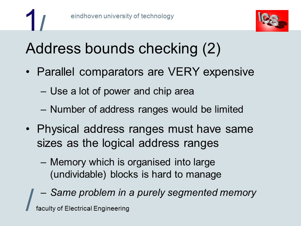 1/1/ / faculty of Electrical Engineering eindhoven university of technology Address bounds checking (2) Parallel comparators are VERY expensive –Use a lot of power and chip area –Number of address ranges would be limited Physical address ranges must have same sizes as the logical address ranges –Memory which is organised into large (undividable) blocks is hard to manage –Same problem in a purely segmented memory