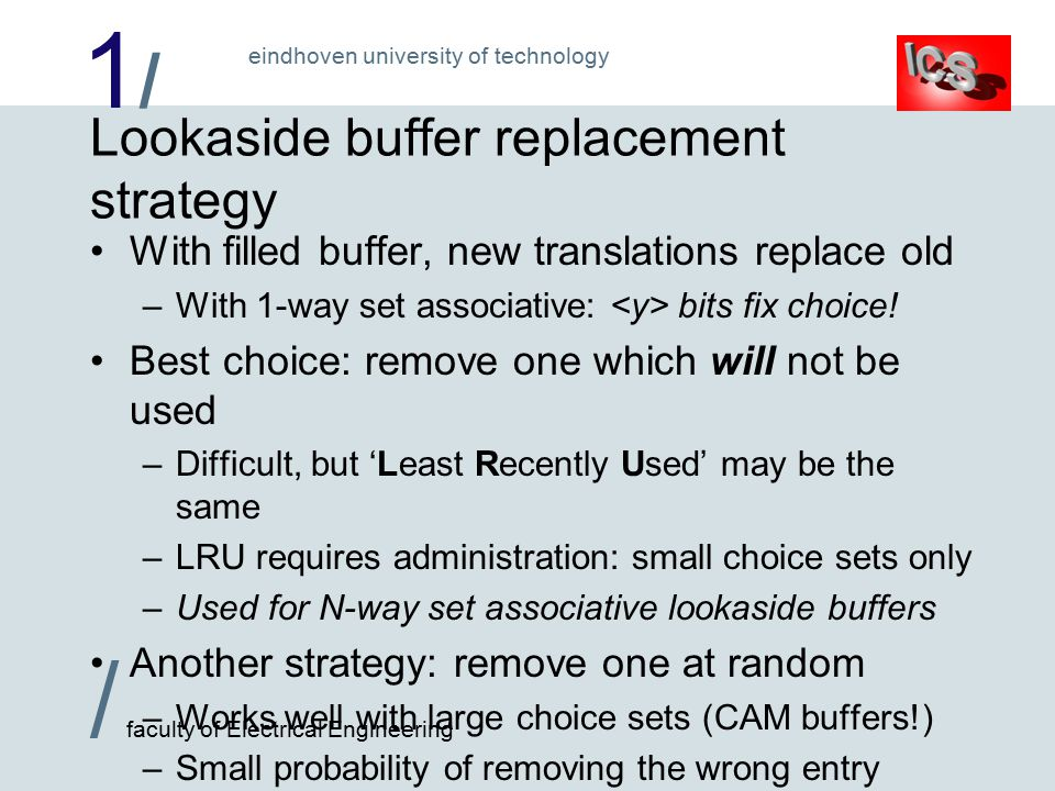 1/1/ / faculty of Electrical Engineering eindhoven university of technology Lookaside buffer replacement strategy With filled buffer, new translations replace old –With 1-way set associative: bits fix choice.