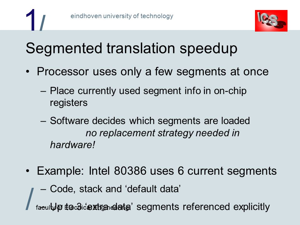 1/1/ / faculty of Electrical Engineering eindhoven university of technology Segmented translation speedup Processor uses only a few segments at once –Place currently used segment info in on-chip registers –Software decides which segments are loaded no replacement strategy needed in hardware.