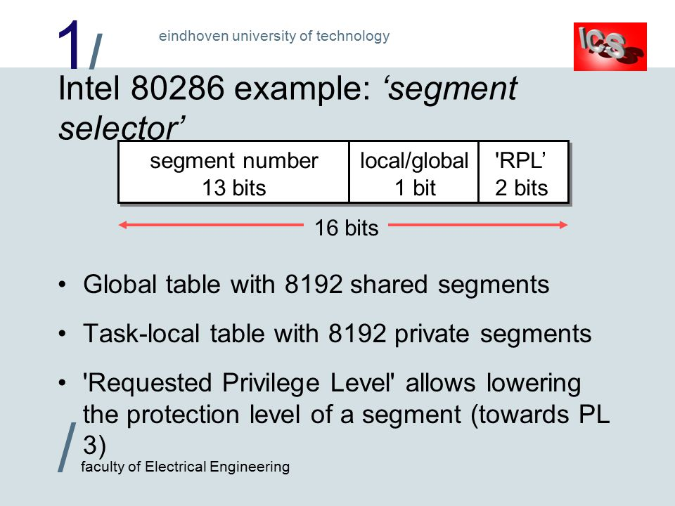 1/1/ / faculty of Electrical Engineering eindhoven university of technology 16 bits Intel 80286 example: 'segment selector' Global table with 8192 shared segments Task-local table with 8192 private segments Requested Privilege Level allows lowering the protection level of a segment (towards PL 3) RPL' 2 bits local/global 1 bit segment number 13 bits