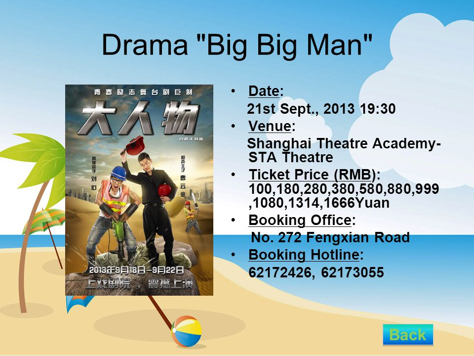 Drama Big Big Man Date: 21st Sept., 2013 19:30 Venue: Shanghai Theatre Academy- STA Theatre Ticket Price (RMB): 100,180,280,380,580,880,999,1080,1314,1666Yuan Booking Office: No.