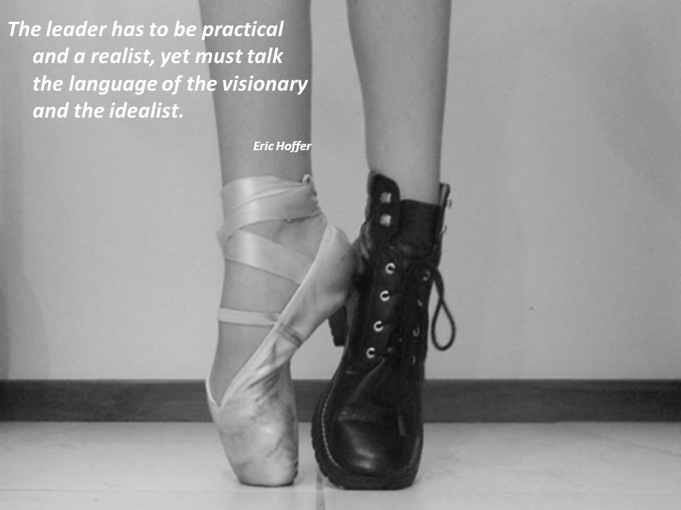The leader has to be practical and a realist, yet must talk the language of the visionary and the idealist. Eric Hoffer