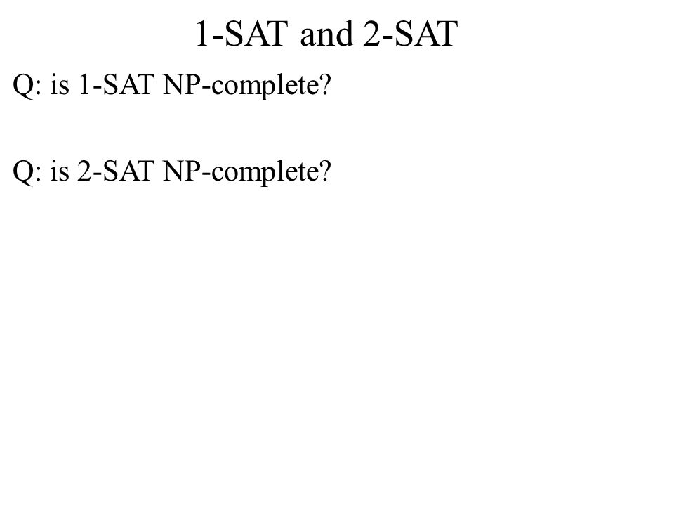 1-SAT and 2-SAT Q: is 1-SAT NP-complete? Q: is 2-SAT NP-complete?