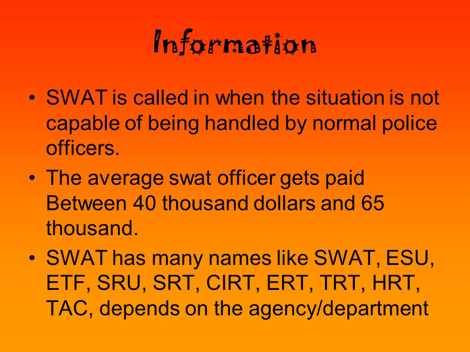 Information SWAT is called in when the situation is not capable of being handled by normal police officers.