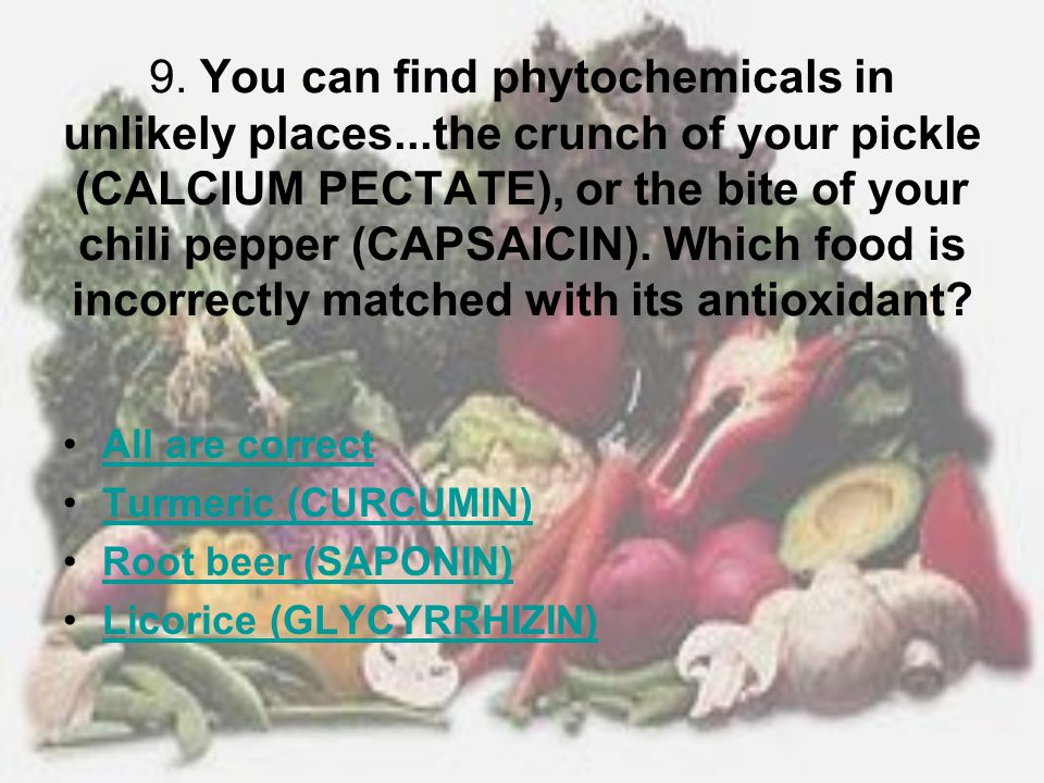 9. You can find phytochemicals in unlikely places...the crunch of your pickle (CALCIUM PECTATE), or the bite of your chili pepper (CAPSAICIN). Which f