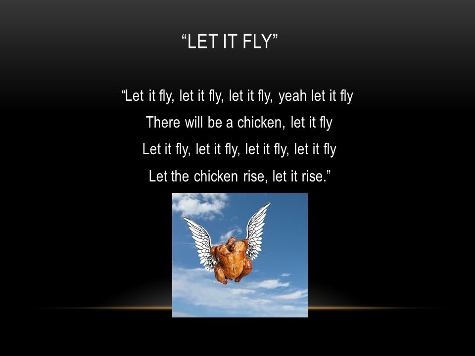LET IT FLY Let it fly, let it fly, let it fly, yeah let it fly There will be a chicken, let it fly Let it fly, let it fly, let it fly, let it fly Let the chicken rise, let it rise.
