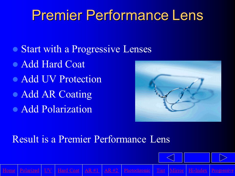 HomeAR #1UVHi-IndexHard CoatPolarizedAR #2 Photochromic TintMirror Progressive Premier Performance Lens Start with a Progressive Lenses Add Hard Coat Add UV Protection Add AR Coating Add Polarization Result is a Premier Performance Lens