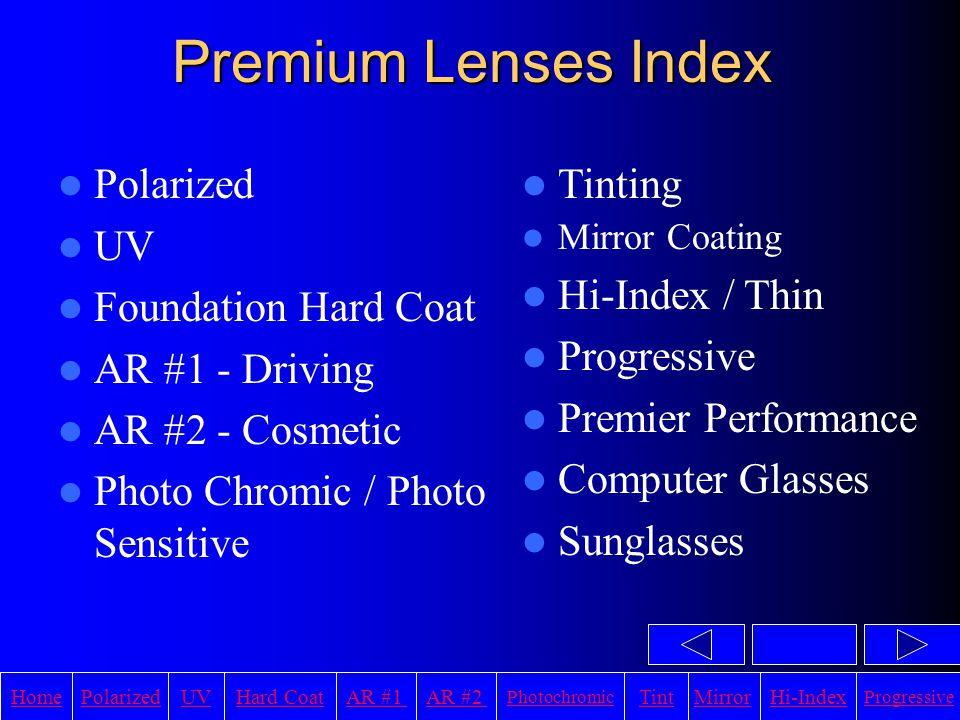 HomeAR #1UVHi-IndexHard CoatPolarizedAR #2 Photochromic TintMirror Progressive Premier Performance Lens Start with a Progressive Lenses Add Hard Coat Add UV Protection Add AR Coating Add Polarization Result is a Premier Performance Lens