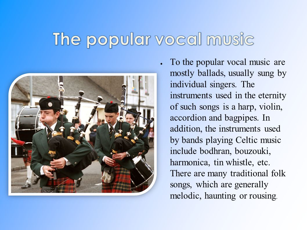 ● To the popular vocal music are mostly ballads, usually sung by individual singers.