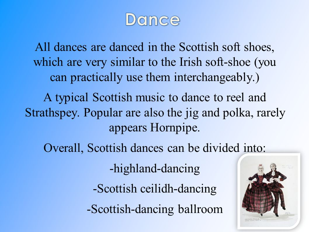 All dances are danced in the Scottish soft shoes, which are very similar to the Irish soft-shoe (you can practically use them interchangeably.) A typical Scottish music to dance to reel and Strathspey.