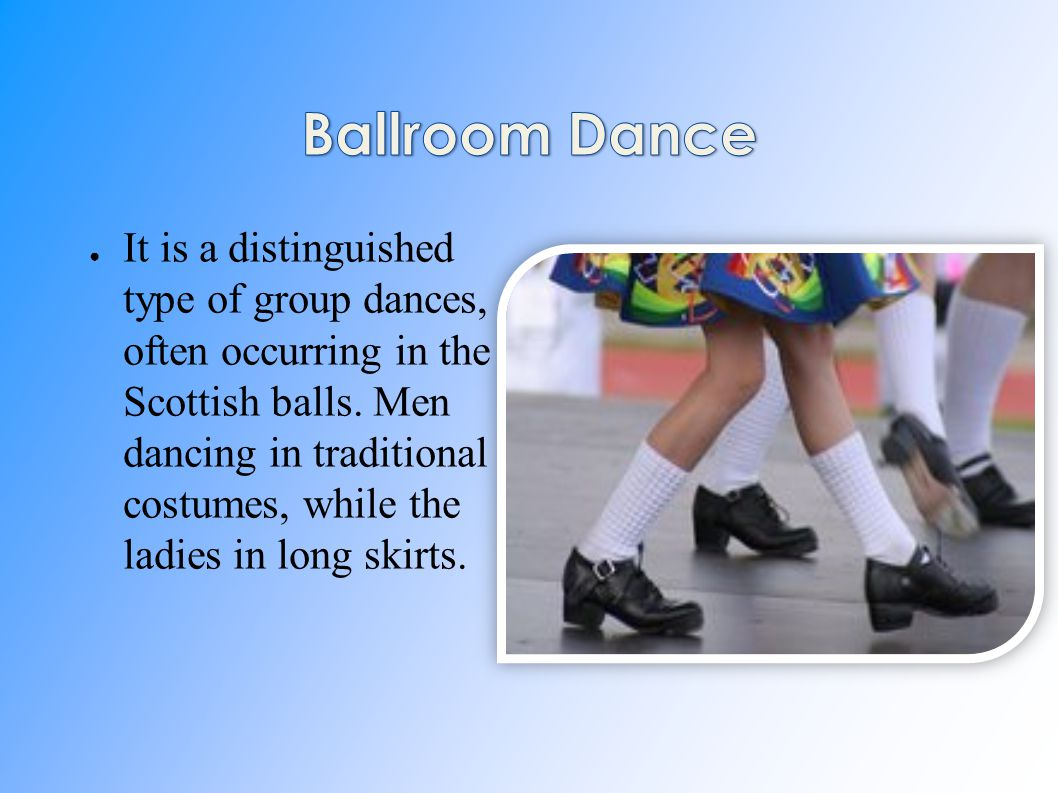 ● It is a distinguished type of group dances, often occurring in the Scottish balls. Men dancing in traditional costumes, while the ladies in long ski