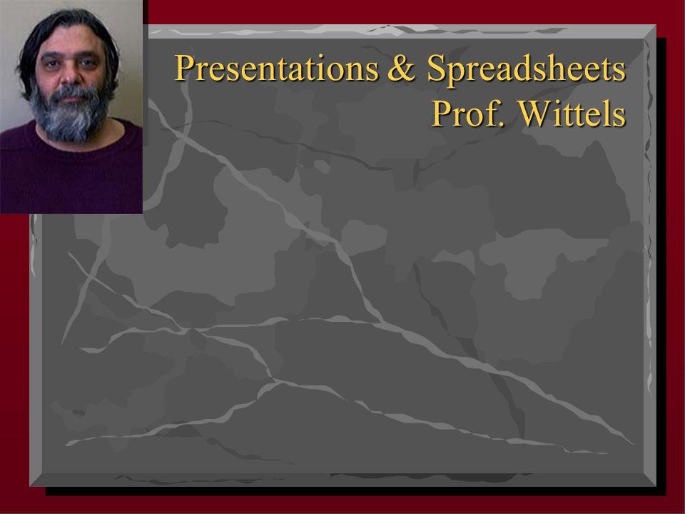 Presentations & Spreadsheets Prof. Wittels Presentations & Spreadsheets Prof. Wittels