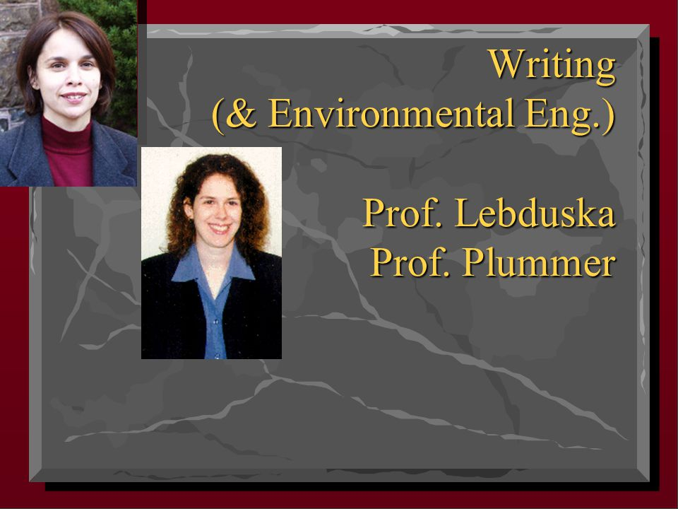 Writing (& Environmental Eng.) Prof. Lebduska Prof. Plummer