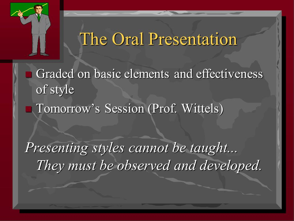 The Oral Presentation n Graded on basic elements and effectiveness of style n Tomorrow's Session (Prof.