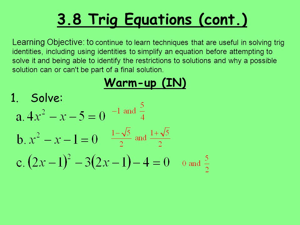 3.8 Trig Equations (cont.) Warm-up (IN) 1.Solve: Learning Objective: to continue to learn techniques that are useful in solving trig identities, inclu
