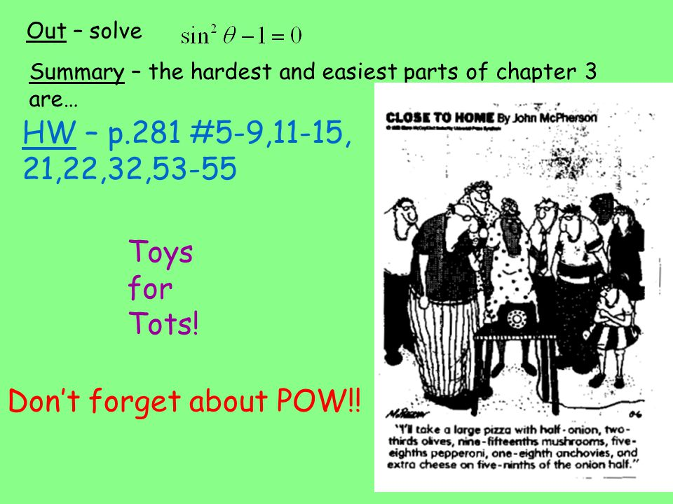 HW – p.281 #5-9,11-15, 21,22,32,53-55 Out – solve Summary – the hardest and easiest parts of chapter 3 are… Don't forget about POW!! Toys for Tots!