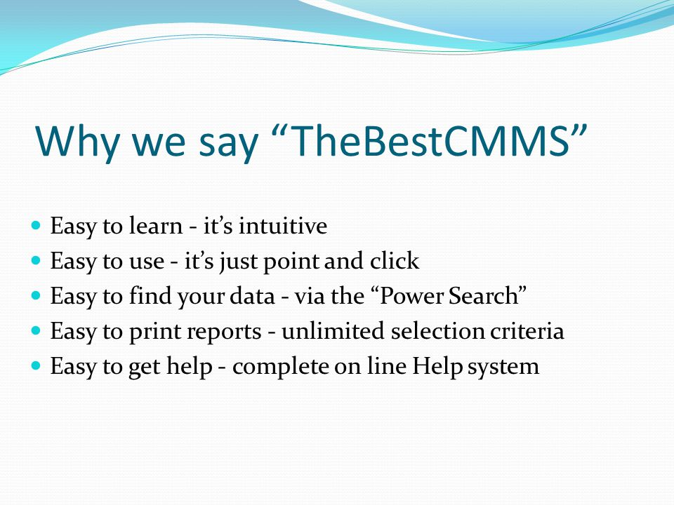Why we say TheBestCMMS Easy to learn - it's intuitive Easy to use - it's just point and click Easy to find your data - via the Power Search Easy to print reports - unlimited selection criteria Easy to get help - complete on line Help system