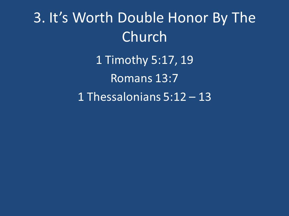 3. It's Worth Double Honor By The Church 1 Timothy 5:17, 19 Romans 13:7 1 Thessalonians 5:12 – 13