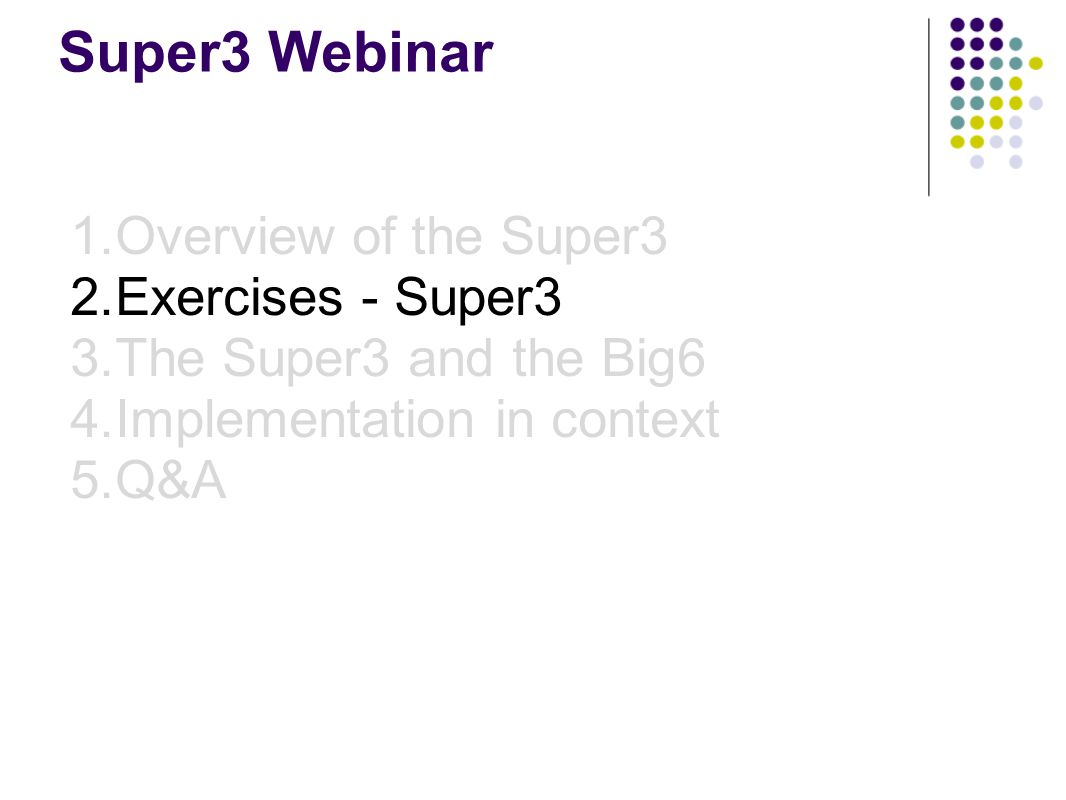 Super3 Webinar 1.Overview of the Super3 2.Exercises - Super3 3.The Super3 and the Big6 4.Implementation in context 5.Q&A