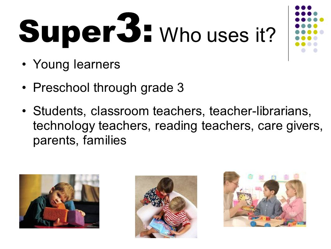 Super 3 : Why use it.The Super3 helps young learners in all curriculum areas.