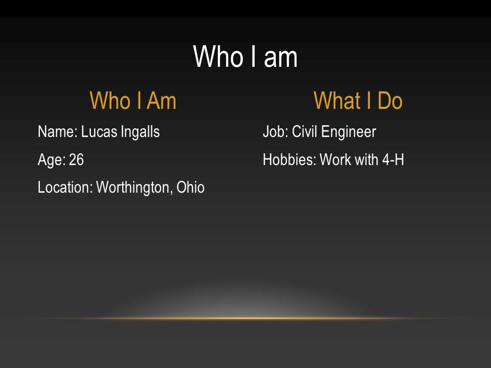 Job: Civil Engineer Hobbies: Work with 4-H Name: Lucas Ingalls Age: 26 Location: Worthington, Ohio Who I am Who I AmWhat I Do